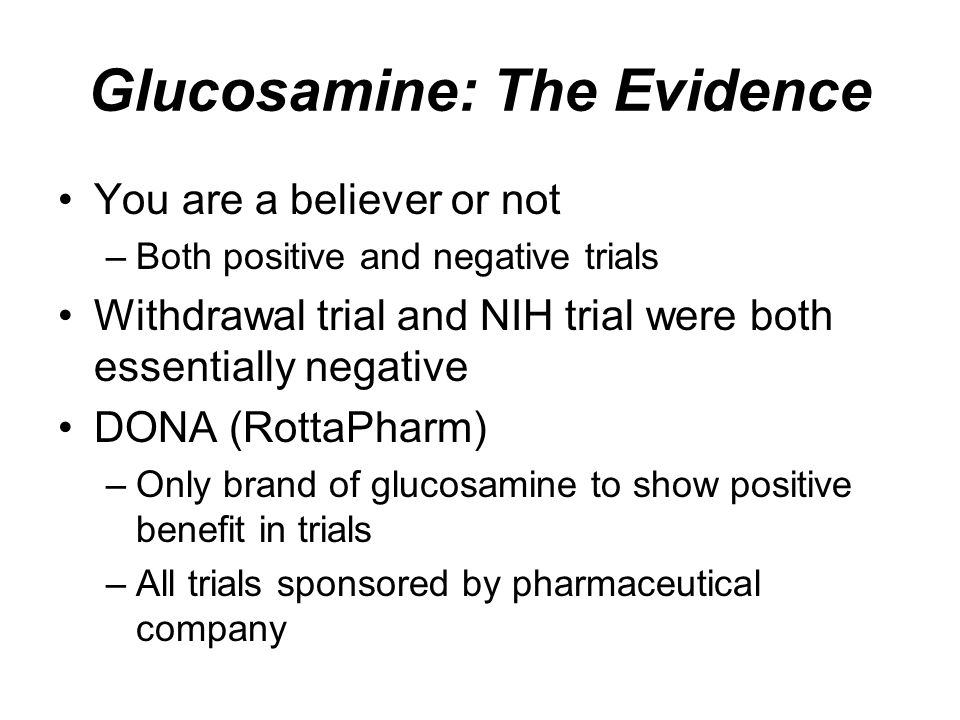 Glucosamine: The Evidence You are a believer or not –Both positive and negative trials Withdrawal trial and NIH trial were both essentially negative D