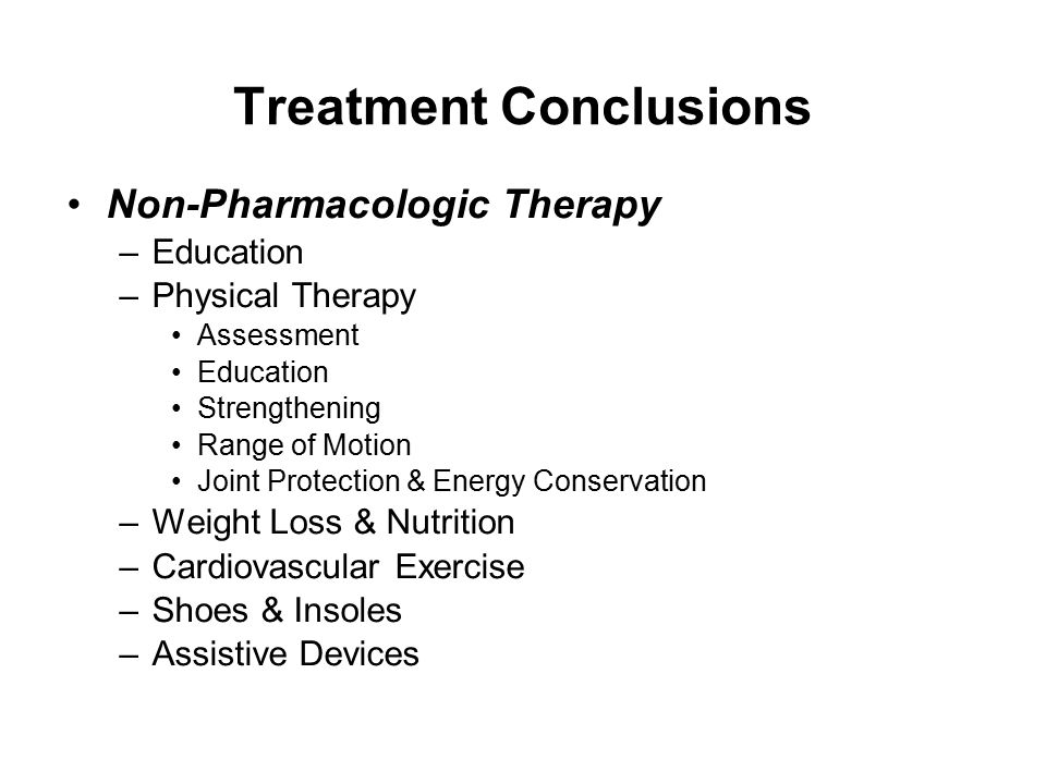 Treatment Conclusions Non-Pharmacologic Therapy –Education –Physical Therapy Assessment Education Strengthening Range of Motion Joint Protection & Ene