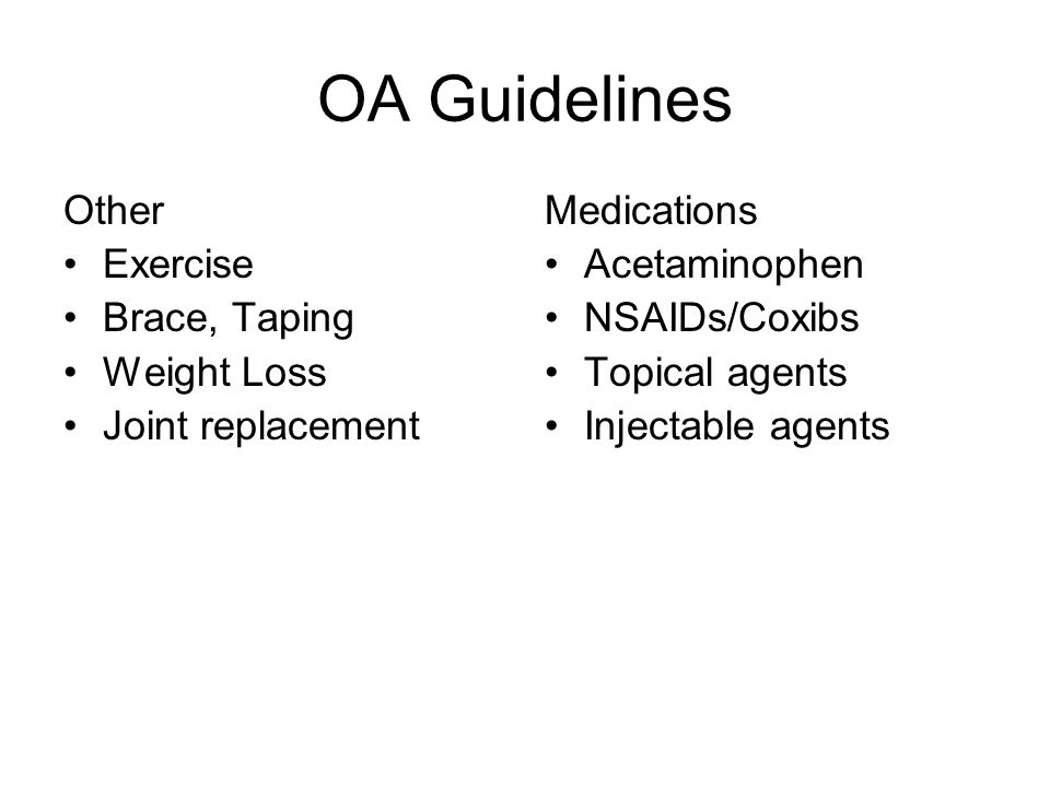 OA Guidelines Other Exercise Brace, Taping Weight Loss Joint replacement Medications Acetaminophen NSAIDs/Coxibs Topical agents Injectable agents