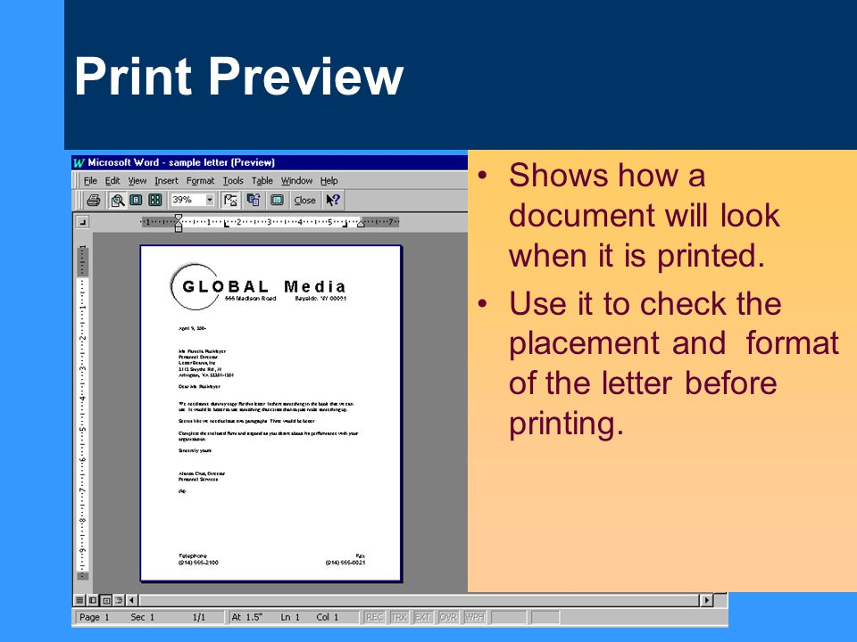 Print Preview Shows how a document will look when it is printed. Use it to check the placement and format of the letter before printing.