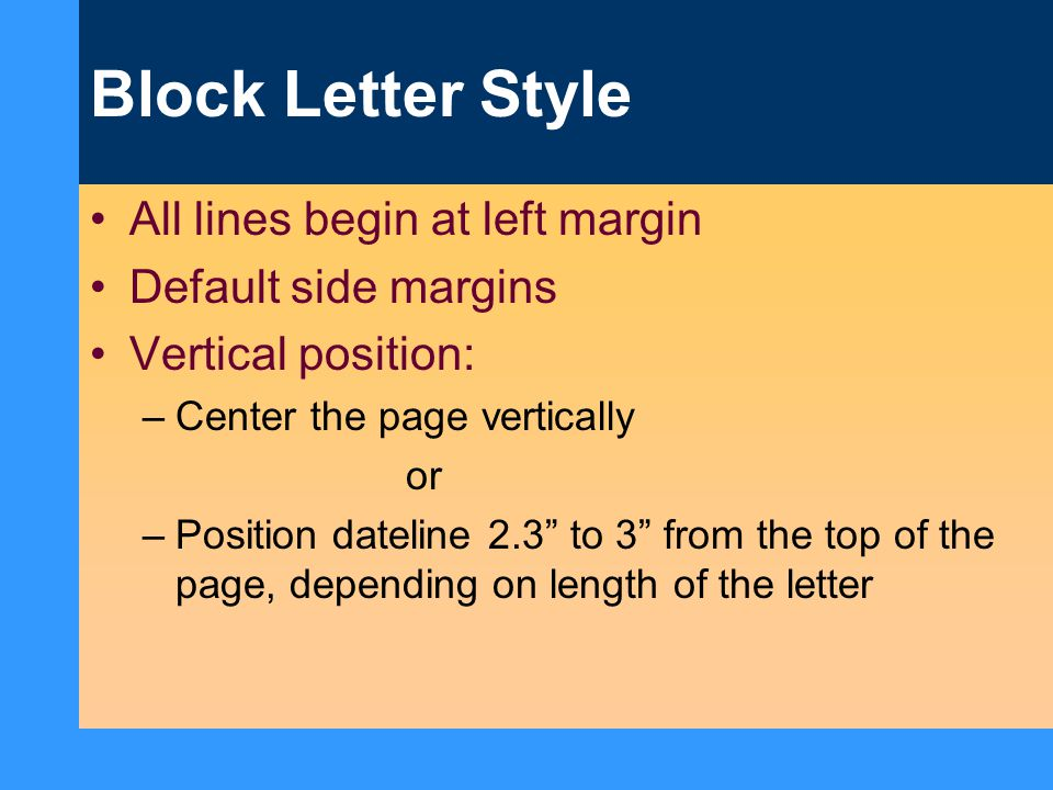 "Block Letter Style All lines begin at left margin Default side margins Vertical position: –Center the page vertically or –Position dateline 2.3"" to 3"""