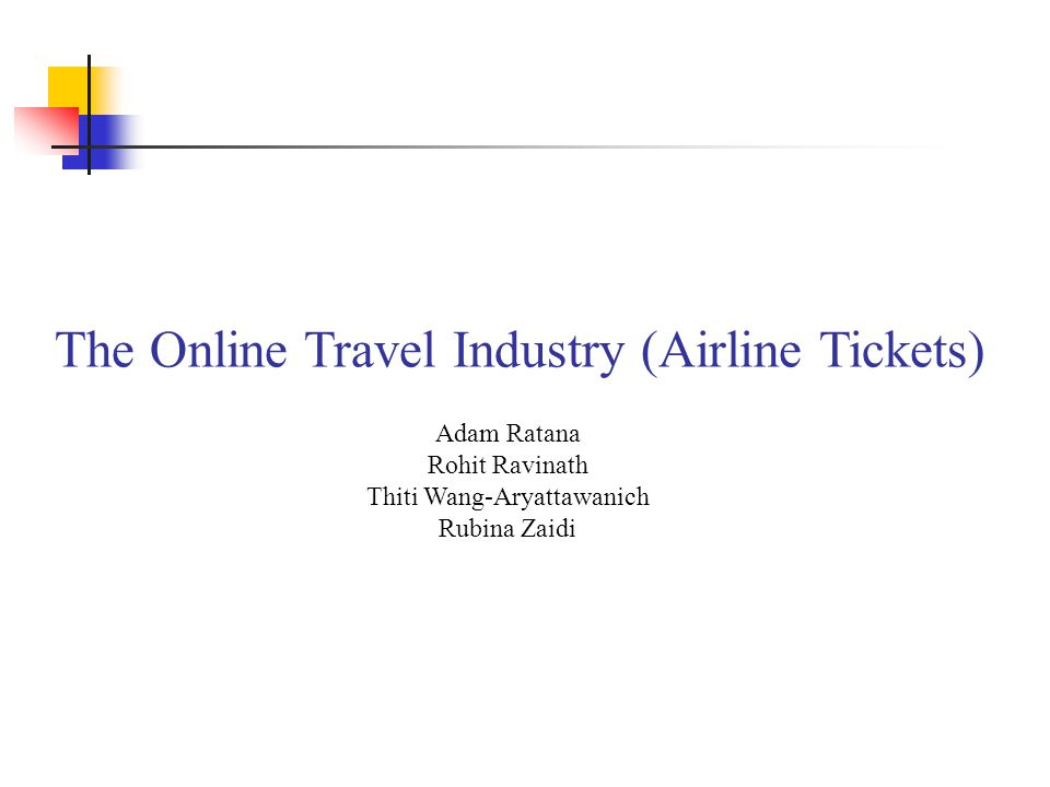 The Online Travel Industry (Airline Tickets) Adam Ratana Rohit Ravinath Thiti Wang-Aryattawanich Rubina Zaidi
