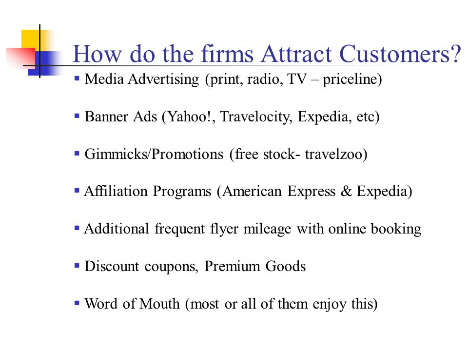 How do the firms Attract Customers?  Media Advertising (print, radio, TV – priceline)  Banner Ads (Yahoo!, Travelocity, Expedia, etc)  Gimmicks/Pro