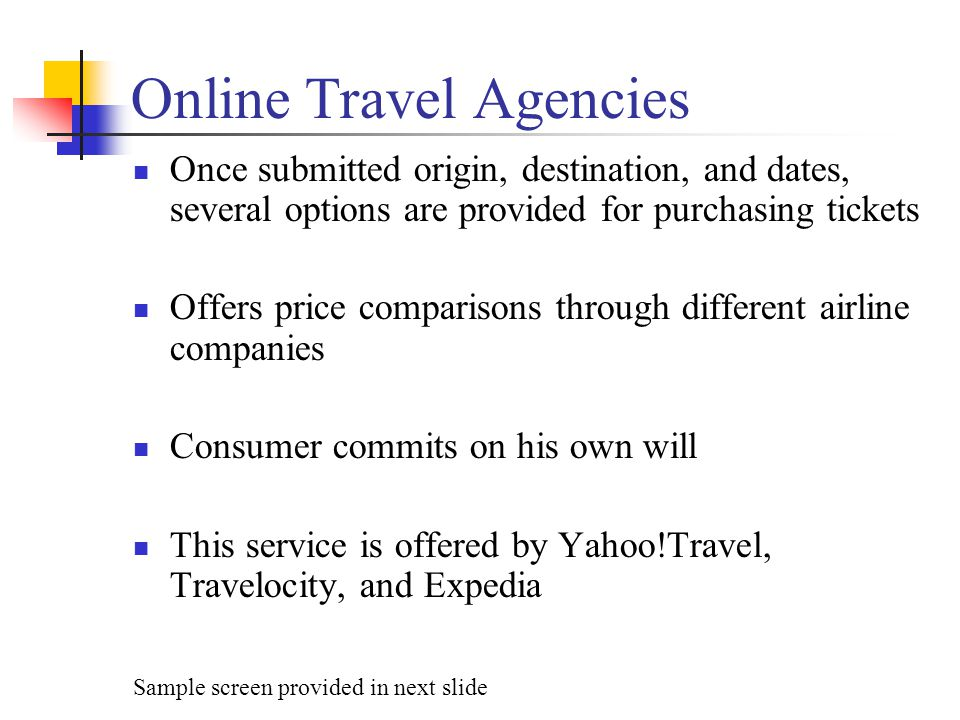 Online Travel Agencies Once submitted origin, destination, and dates, several options are provided for purchasing tickets Offers price comparisons thr