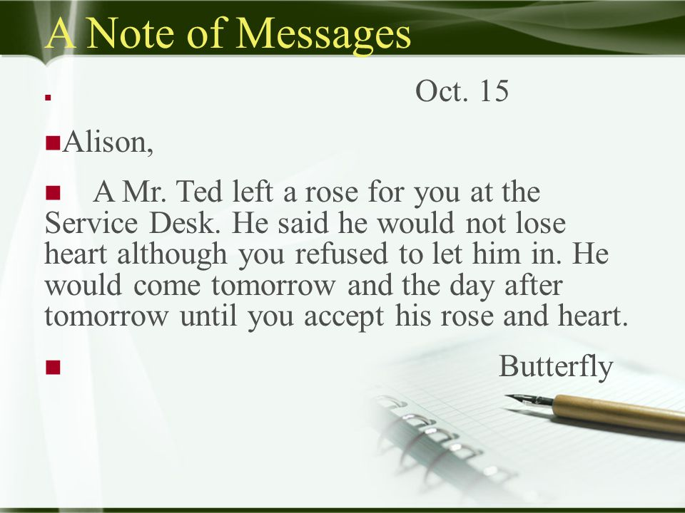 A Note of Messages Oct. 15 Alison, A Mr. Ted left a rose for you at the Service Desk.
