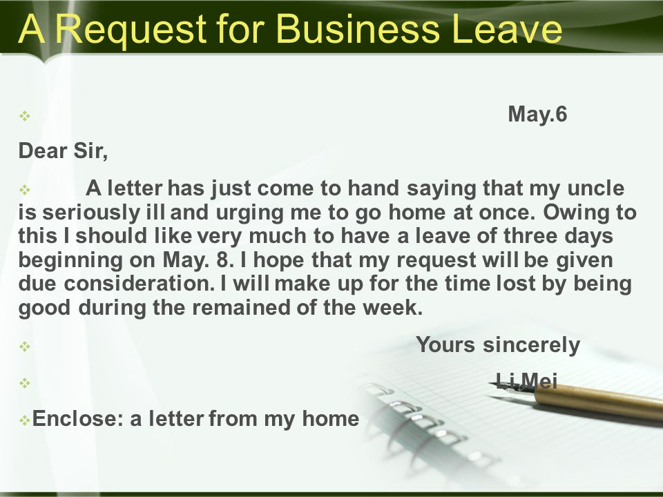 A Request for Business Leave  May.6 Dear Sir,  A letter has just come to hand saying that my uncle is seriously ill and urging me to go home at once.