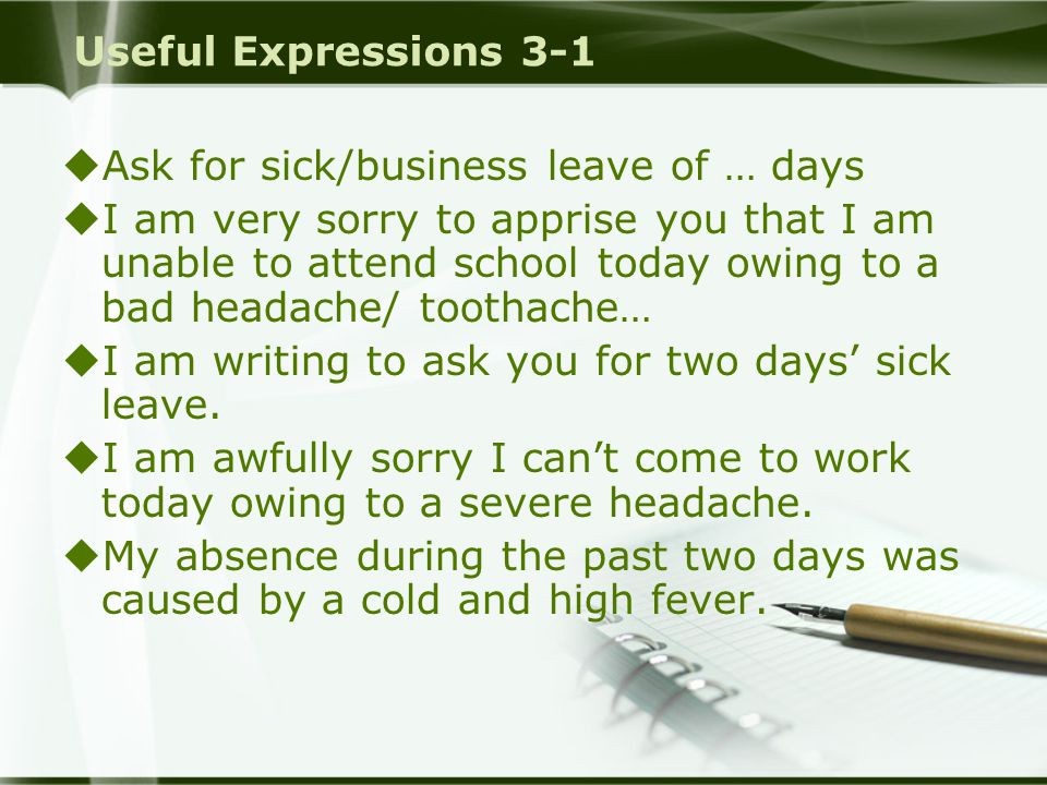 Useful Expressions 3-1  Ask for sick/business leave of … days  I am very sorry to apprise you that I am unable to attend school today owing to a bad headache/ toothache…  I am writing to ask you for two days' sick leave.