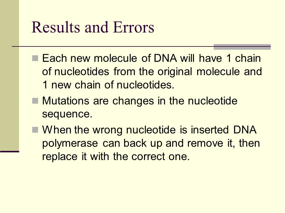 Results and Errors Each new molecule of DNA will have 1 chain of nucleotides from the original molecule and 1 new chain of nucleotides.