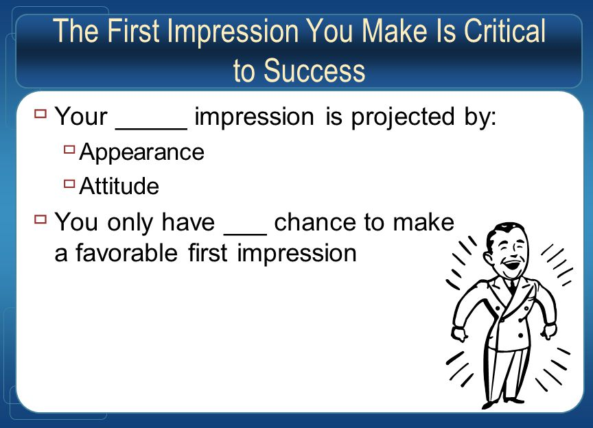 The First Impression You Make Is Critical to Success  Your _____ impression is projected by:  Appearance  Attitude  You only have ___ chance to make a favorable first impression