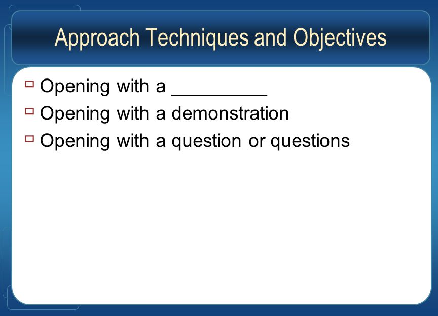 Approach Techniques and Objectives  Opening with a _________  Opening with a demonstration  Opening with a question or questions