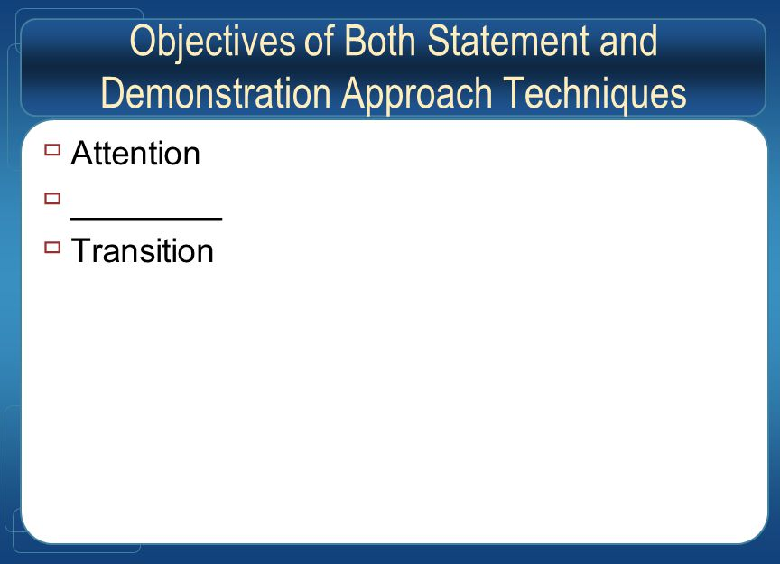 Objectives of Both Statement and Demonstration Approach Techniques  Attention  ________  Transition