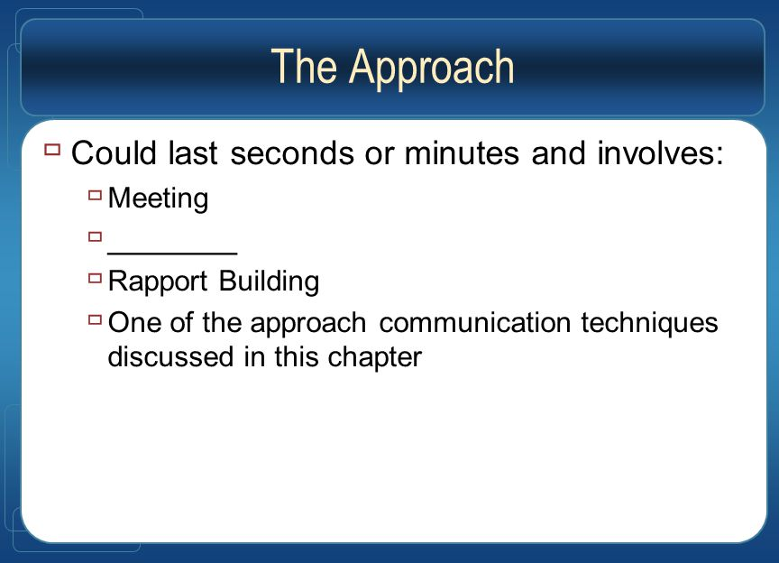 The Approach  Could last seconds or minutes and involves:  Meeting  ________  Rapport Building  One of the approach communication techniques discussed in this chapter