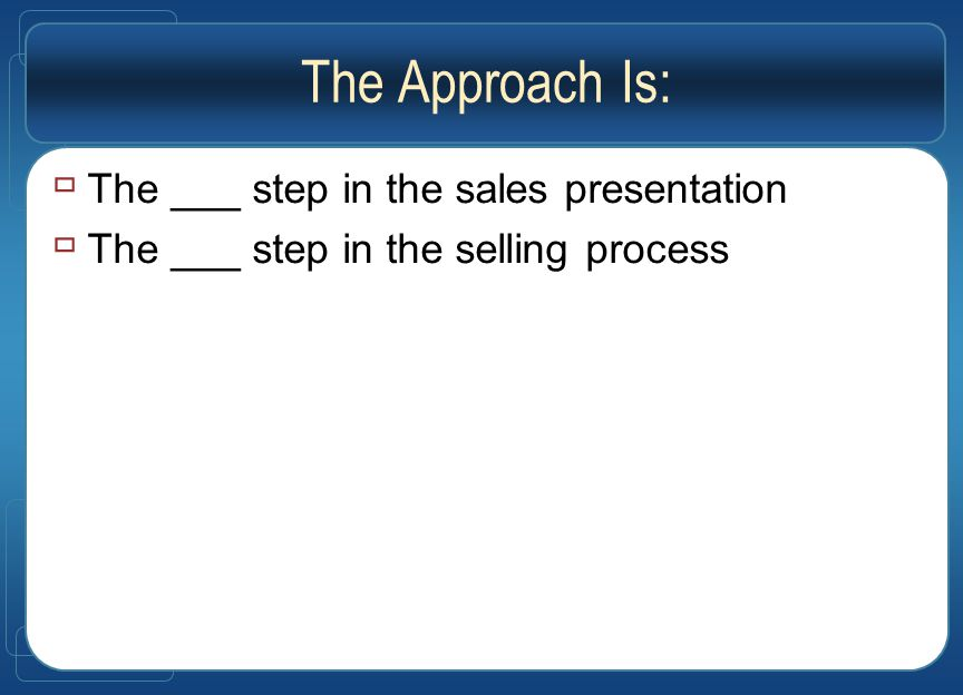 The Approach Is:  The ___ step in the sales presentation  The ___ step in the selling process