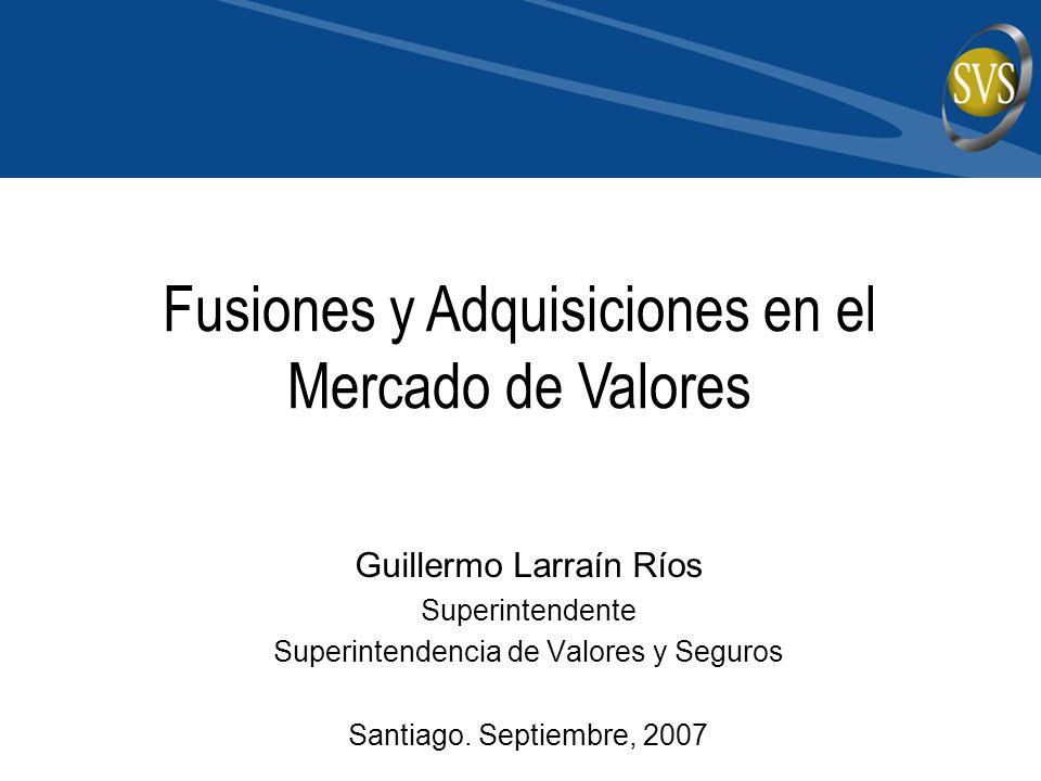 Guillermo Larraín Ríos Superintendente Superintendencia de Valores y Seguros Santiago. Septiembre, 2007 Fusiones y Adquisiciones en el Mercado de Valo