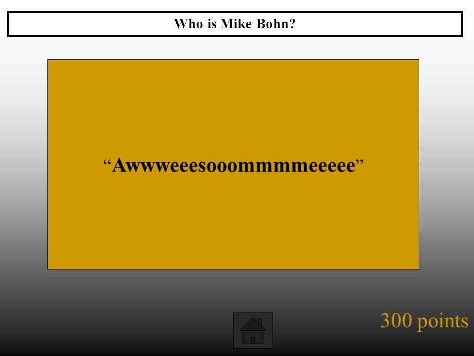 """300 points """" Awwweeesooommmmeeeee """" Who is Mike Bohn?"""