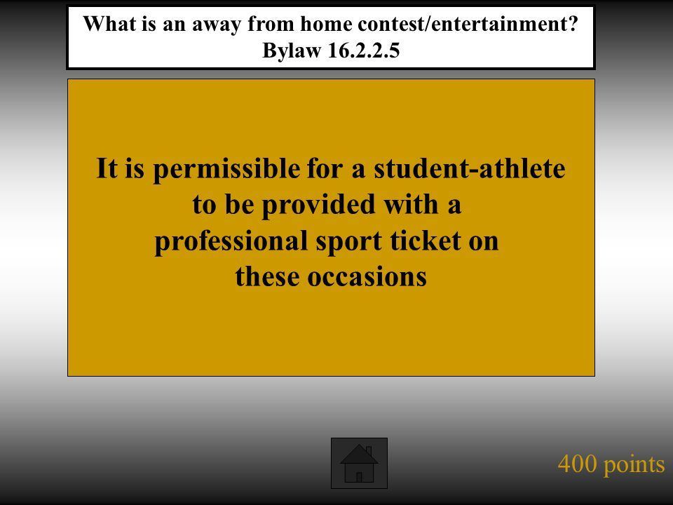 400 points It is permissible for a student-athlete to be provided with a professional sport ticket on these occasions What is an away from home contest/entertainment.