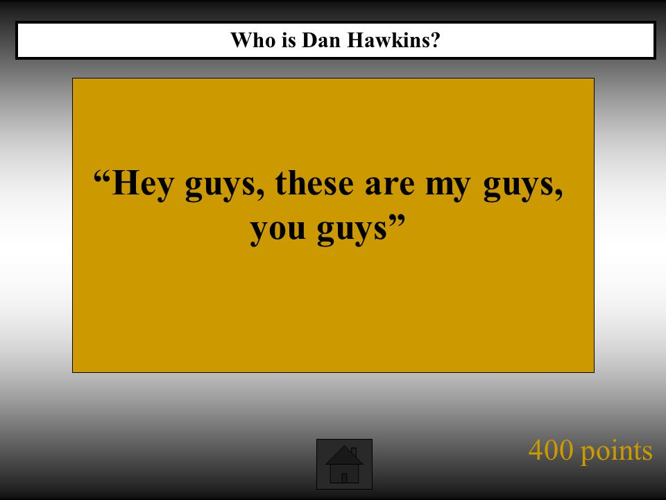 400 points Hey guys, these are my guys, you guys Who is Dan Hawkins?