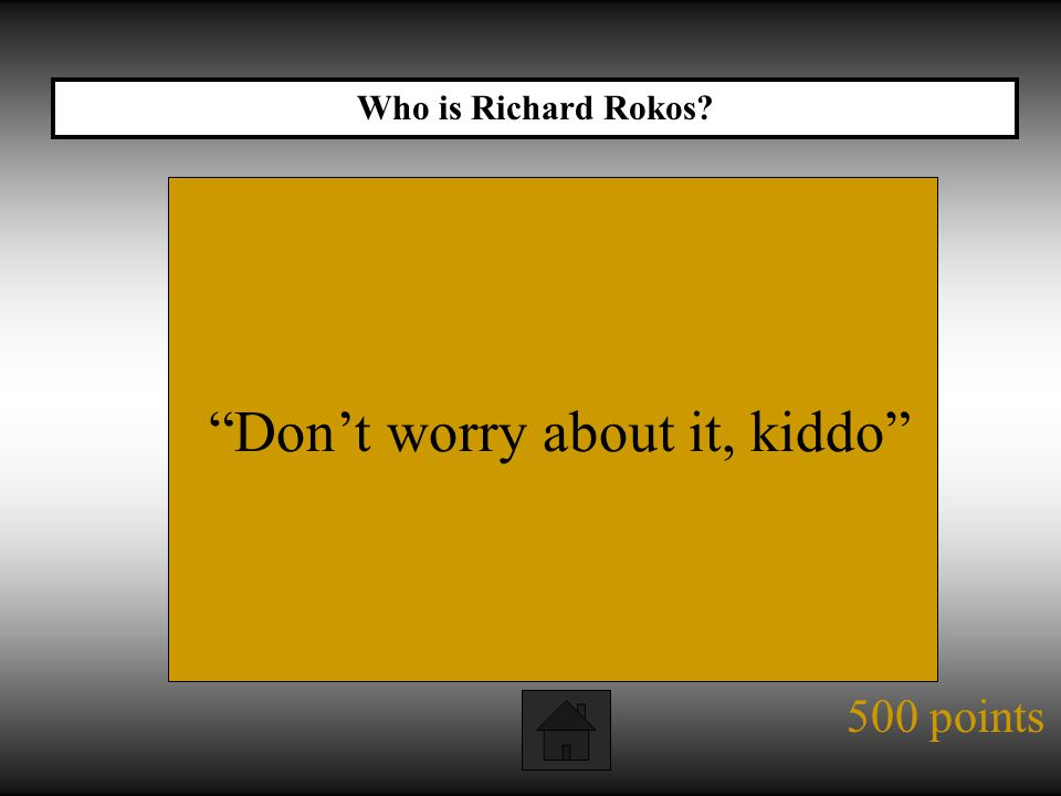 500 points Don't worry about it, kiddo Who is Richard Rokos?