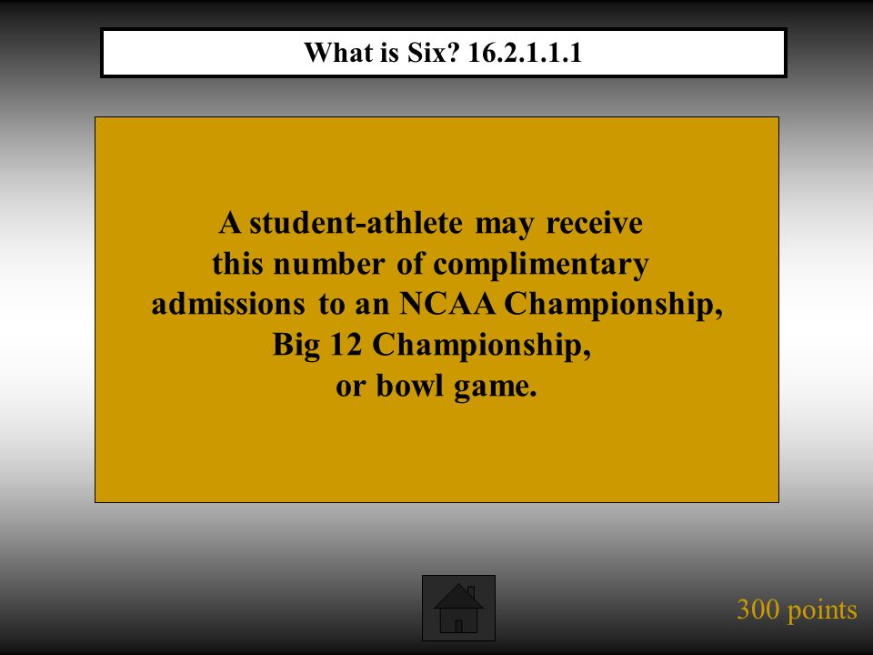 300 points A student-athlete may receive this number of complimentary admissions to an NCAA Championship, Big 12 Championship, or bowl game.