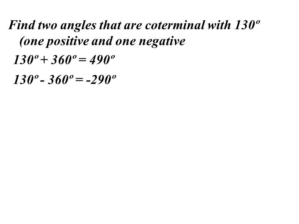 Find two angles that are coterminal with 130º (one positive and one negative 130º + 360º = 490º 130º - 360º = -290º