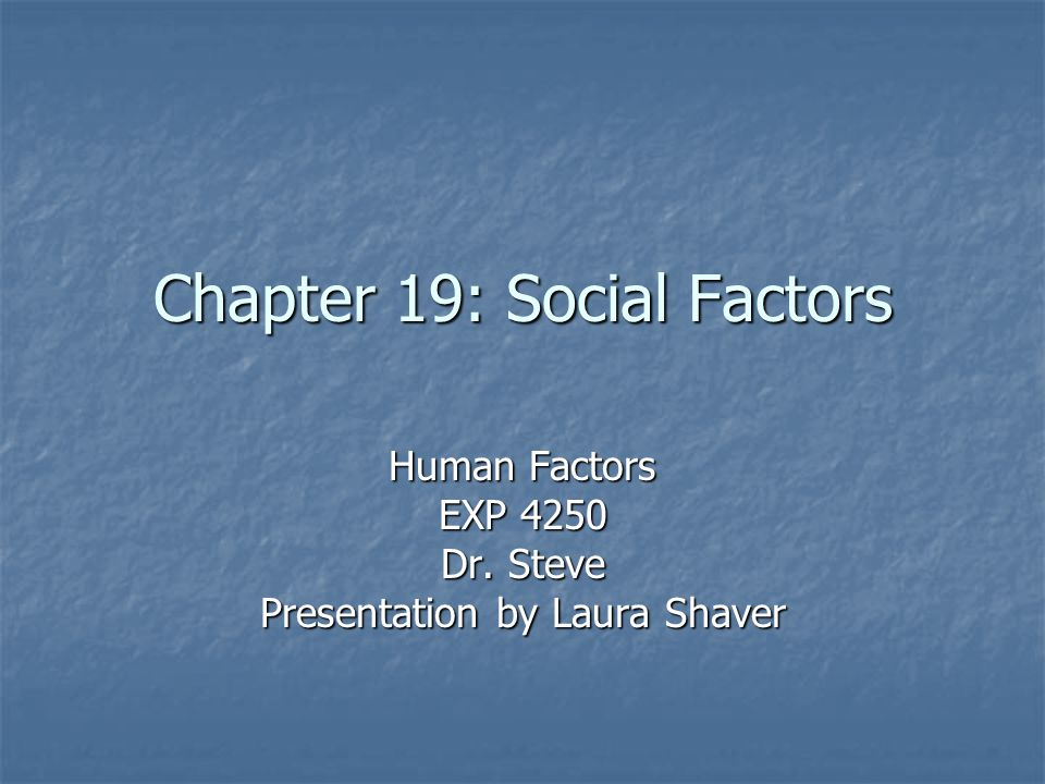 Chapter 19: Social Factors Human Factors EXP 4250 Dr. Steve Presentation by Laura Shaver