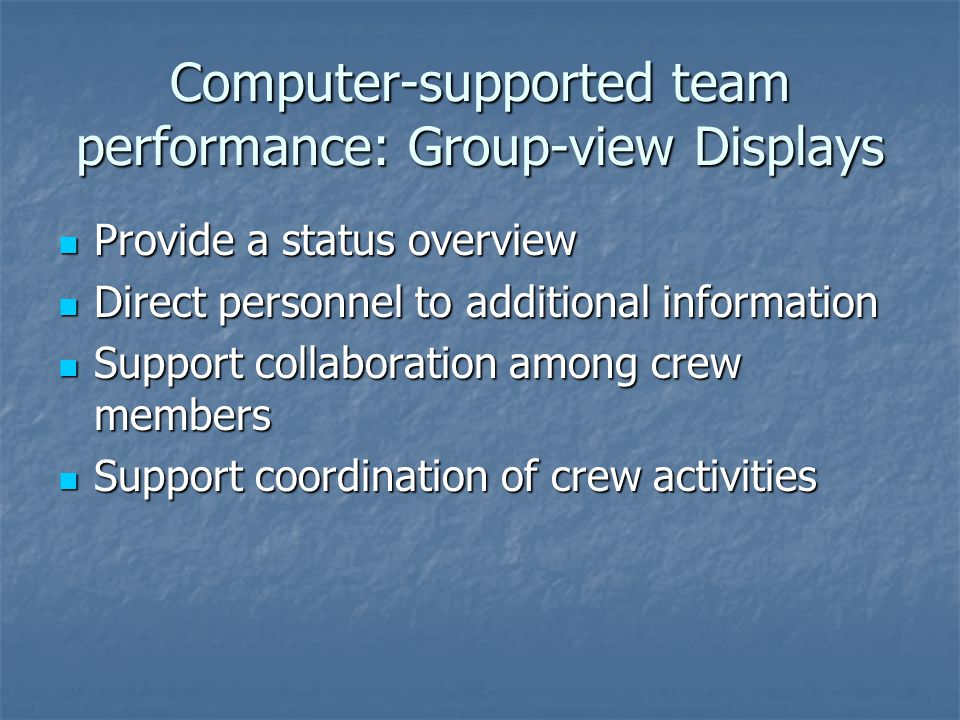Computer-supported team performance: Group-view Displays Provide a status overview Provide a status overview Direct personnel to additional information Direct personnel to additional information Support collaboration among crew members Support collaboration among crew members Support coordination of crew activities Support coordination of crew activities