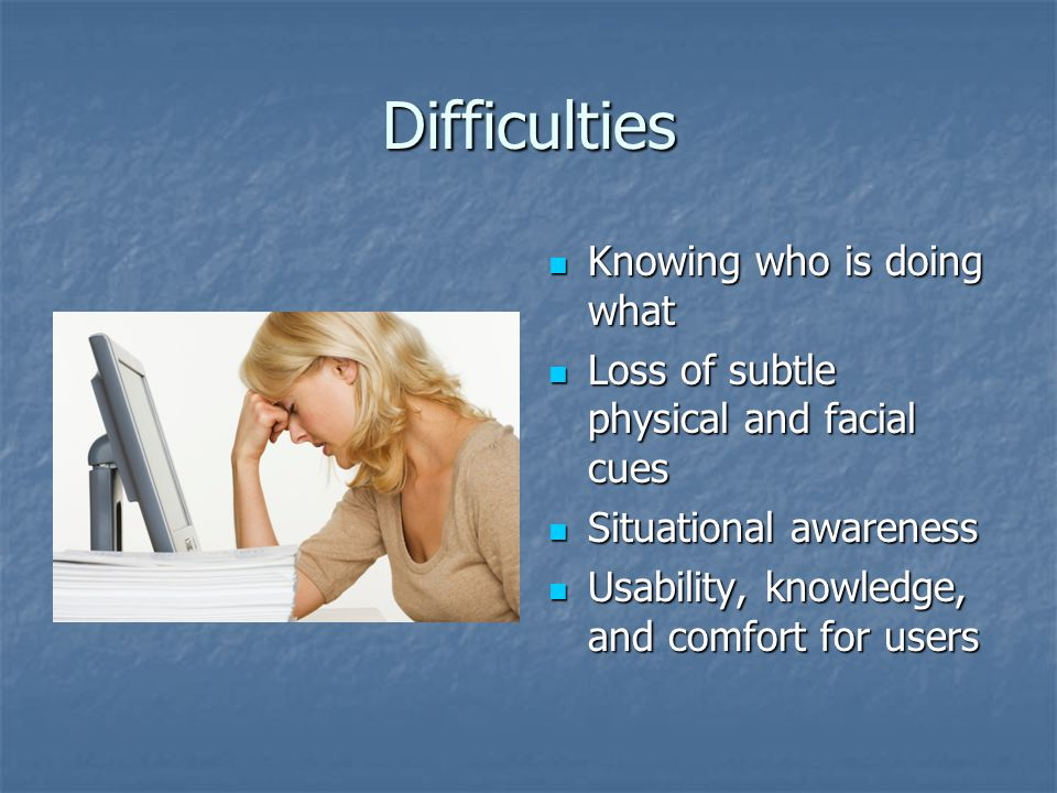 Difficulties Knowing who is doing what Knowing who is doing what Loss of subtle physical and facial cues Loss of subtle physical and facial cues Situational awareness Situational awareness Usability, knowledge, and comfort for users Usability, knowledge, and comfort for users