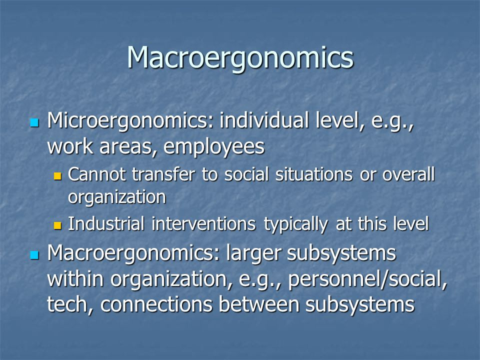 Macroergonomics Microergonomics: individual level, e.g., work areas, employees Microergonomics: individual level, e.g., work areas, employees Cannot transfer to social situations or overall organization Cannot transfer to social situations or overall organization Industrial interventions typically at this level Industrial interventions typically at this level Macroergonomics: larger subsystems within organization, e.g., personnel/social, tech, connections between subsystems Macroergonomics: larger subsystems within organization, e.g., personnel/social, tech, connections between subsystems
