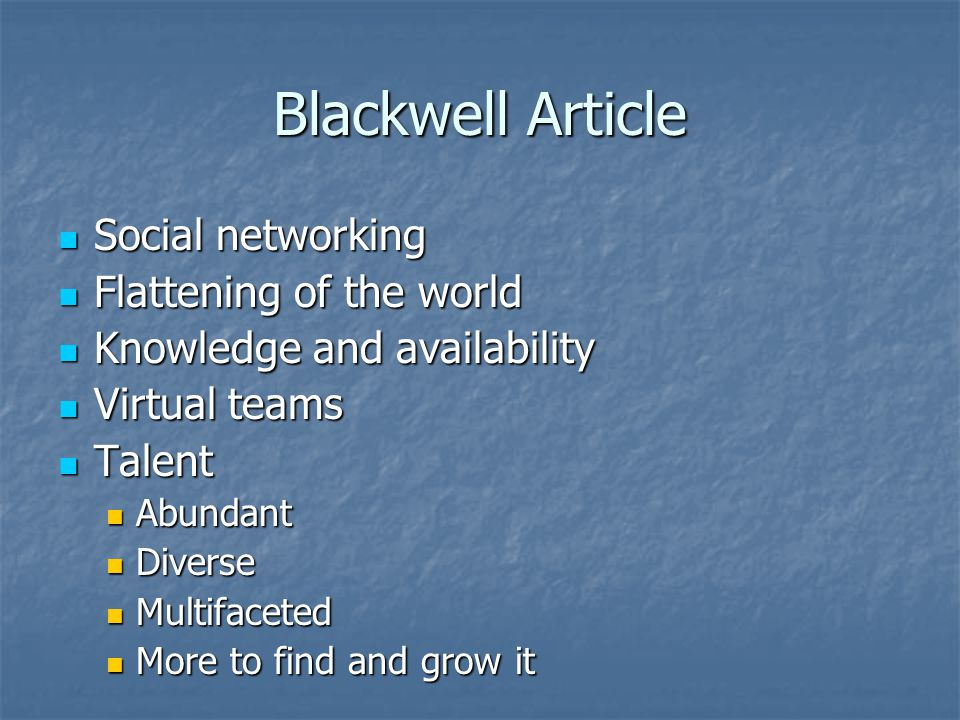 Blackwell Article Social networking Social networking Flattening of the world Flattening of the world Knowledge and availability Knowledge and availability Virtual teams Virtual teams Talent Talent Abundant Abundant Diverse Diverse Multifaceted Multifaceted More to find and grow it More to find and grow it