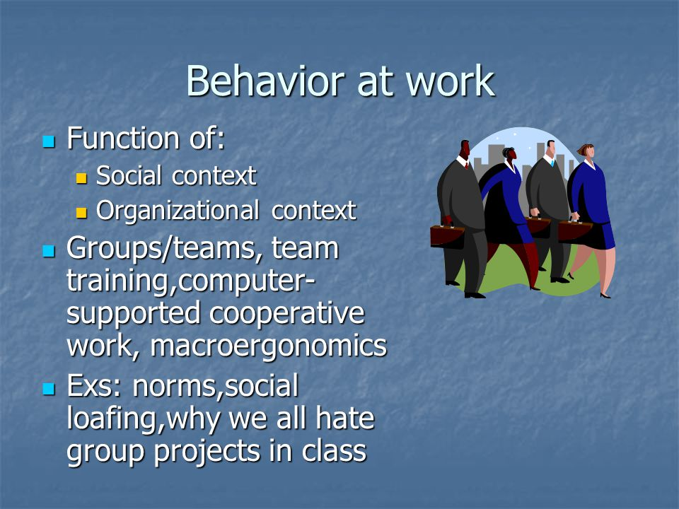 Behavior at work Function of: Function of: Social context Social context Organizational context Organizational context Groups/teams, team training,computer- supported cooperative work, macroergonomics Groups/teams, team training,computer- supported cooperative work, macroergonomics Exs: norms,social loafing,why we all hate group projects in class Exs: norms,social loafing,why we all hate group projects in class