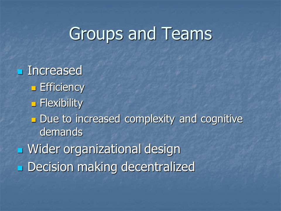 Groups and Teams Increased Increased Efficiency Efficiency Flexibility Flexibility Due to increased complexity and cognitive demands Due to increased complexity and cognitive demands Wider organizational design Wider organizational design Decision making decentralized Decision making decentralized
