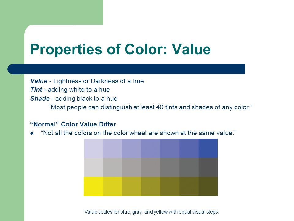 Properties of Color: Value Value - Lightness or Darkness of a hue Tint - adding white to a hue Shade - adding black to a hue Most people can distinguish at least 40 tints and shades of any color. Normal Color Value Differ Not all the colors on the color wheel are shown at the same value. Value scales for blue, gray, and yellow with equal visual steps.