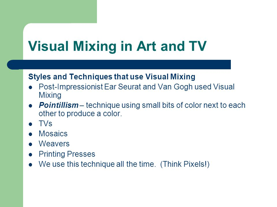 Visual Mixing in Art and TV Styles and Techniques that use Visual Mixing Post-Impressionist Ear Seurat and Van Gogh used Visual Mixing Pointillism – technique using small bits of color next to each other to produce a color.