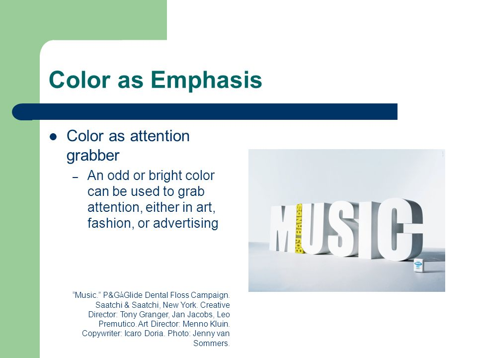 Color as Emphasis Color as attention grabber – An odd or bright color can be used to grab attention, either in art, fashion, or advertising Music. P&G ム Glide Dental Floss Campaign.
