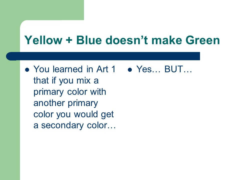 Yellow + Blue doesn't make Green You learned in Art 1 that if you mix a primary color with another primary color you would get a secondary color… Yes… BUT…