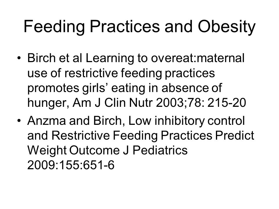 Feeding Practices and Obesity Birch et al Learning to overeat:maternal use of restrictive feeding practices promotes girls' eating in absence of hunger, Am J Clin Nutr 2003;78: 215-20 Anzma and Birch, Low inhibitory control and Restrictive Feeding Practices Predict Weight Outcome J Pediatrics 2009:155:651-6