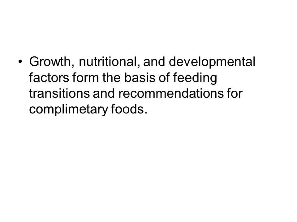 Growth, nutritional, and developmental factors form the basis of feeding transitions and recommendations for complimetary foods.