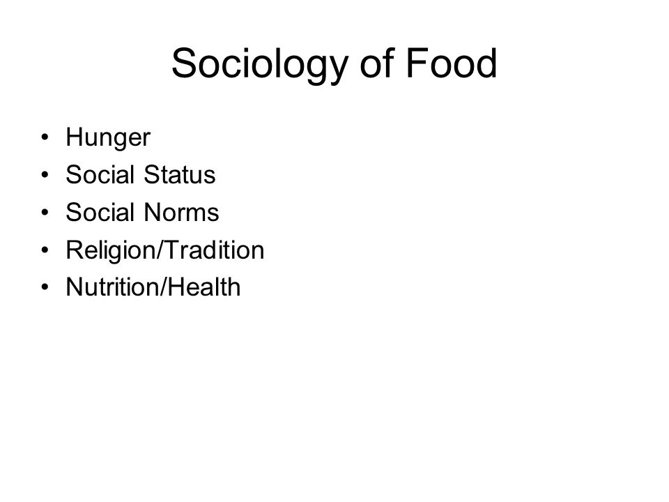 Sociology of Food Hunger Social Status Social Norms Religion/Tradition Nutrition/Health