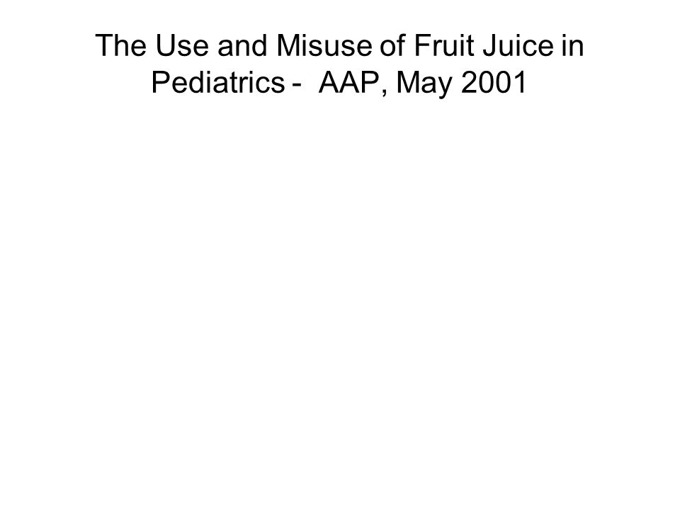 The Use and Misuse of Fruit Juice in Pediatrics - AAP, May 2001