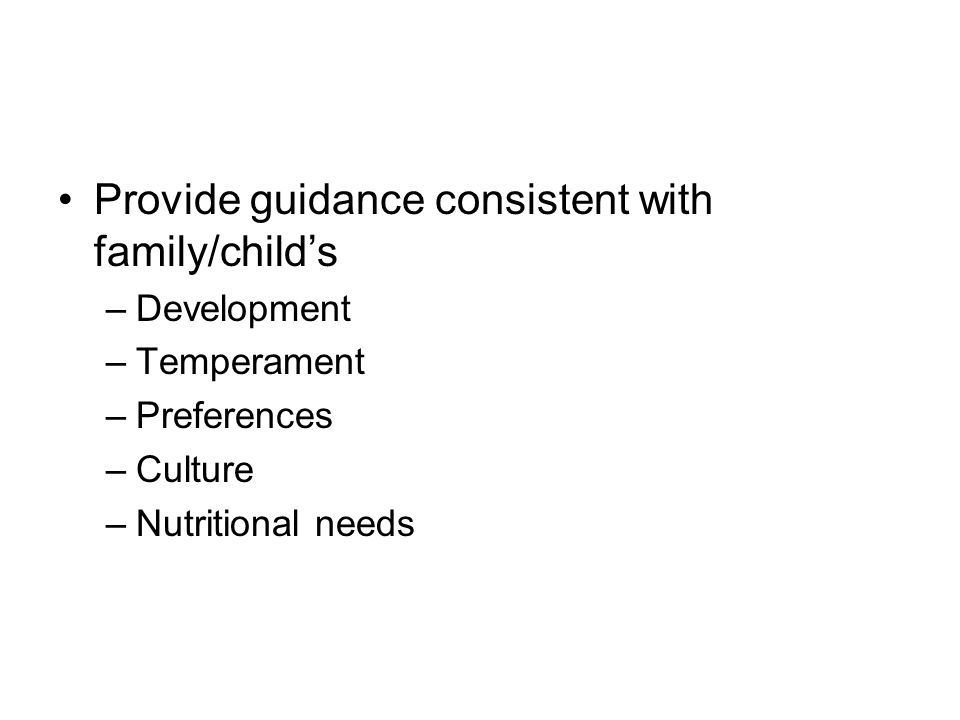 Provide guidance consistent with family/child's –Development –Temperament –Preferences –Culture –Nutritional needs