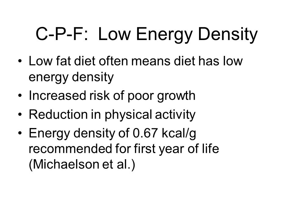 C-P-F: Low Energy Density Low fat diet often means diet has low energy density Increased risk of poor growth Reduction in physical activity Energy density of 0.67 kcal/g recommended for first year of life (Michaelson et al.)