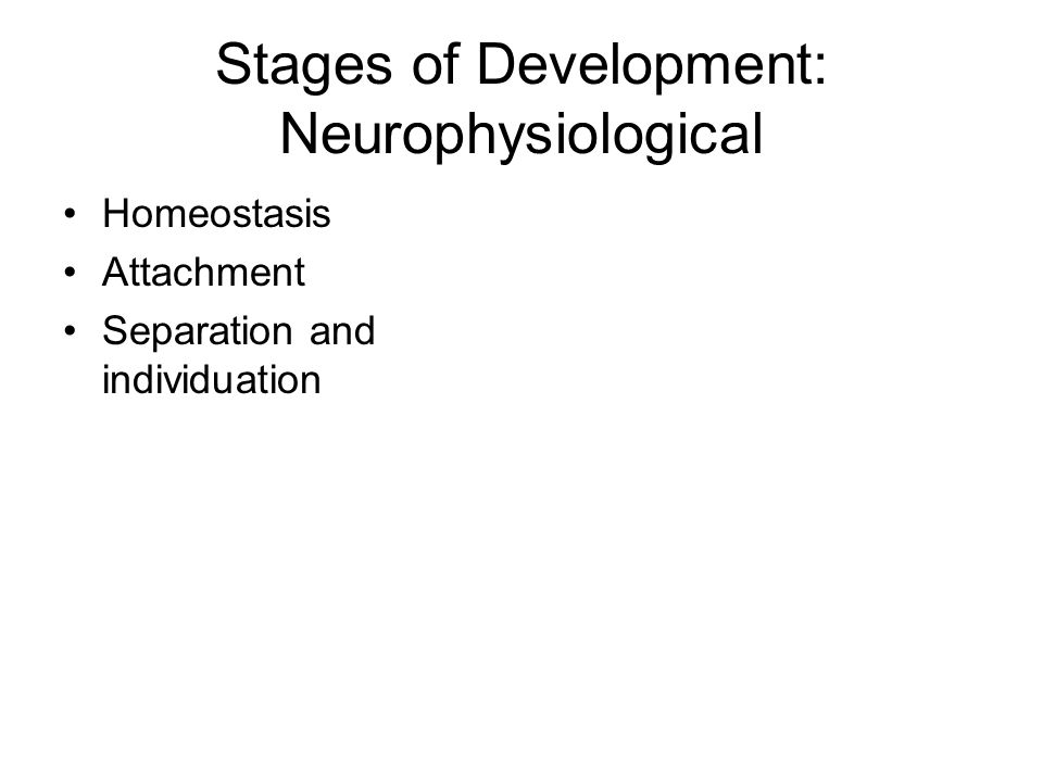 Stages AgeDevelopment 1-3 monthsHomeostasis* State regulation * Neurophysiologic stability 2-6 monthsAttachment* falling in love * Affective engagement and interaction 6-36 months Separation and individuation * Differentiation * Behavioral organization and control