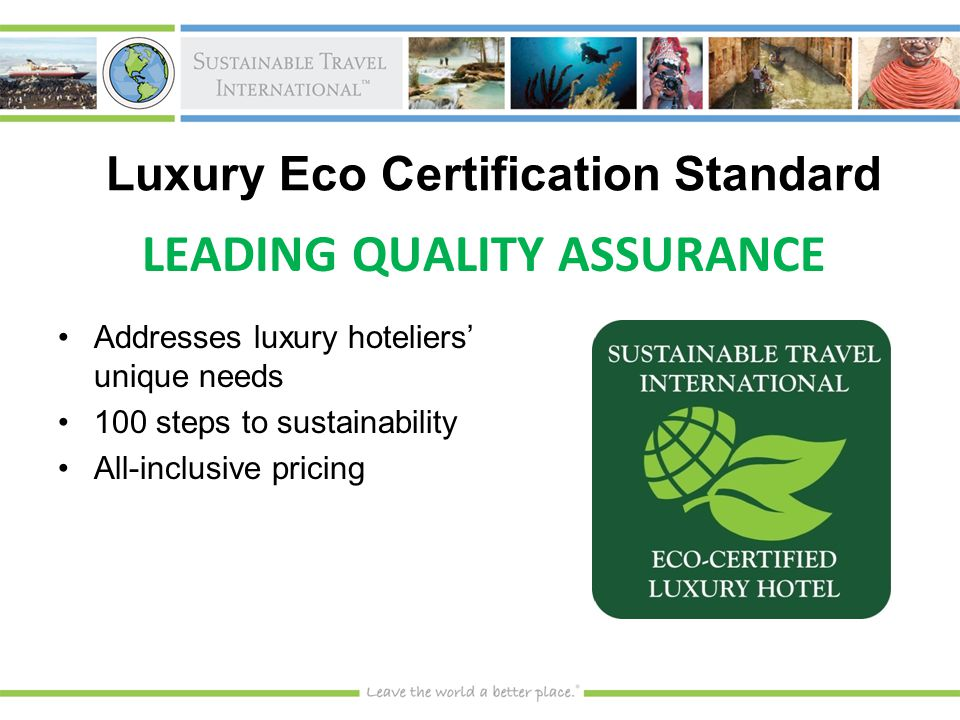 Luxury Eco Certification Standard Addresses luxury hoteliers' unique needsAddresses luxury hoteliers' unique needs 100 steps to sustainability100 steps to sustainability All-inclusive pricingAll-inclusive pricing LEADING QUALITY ASSURANCE