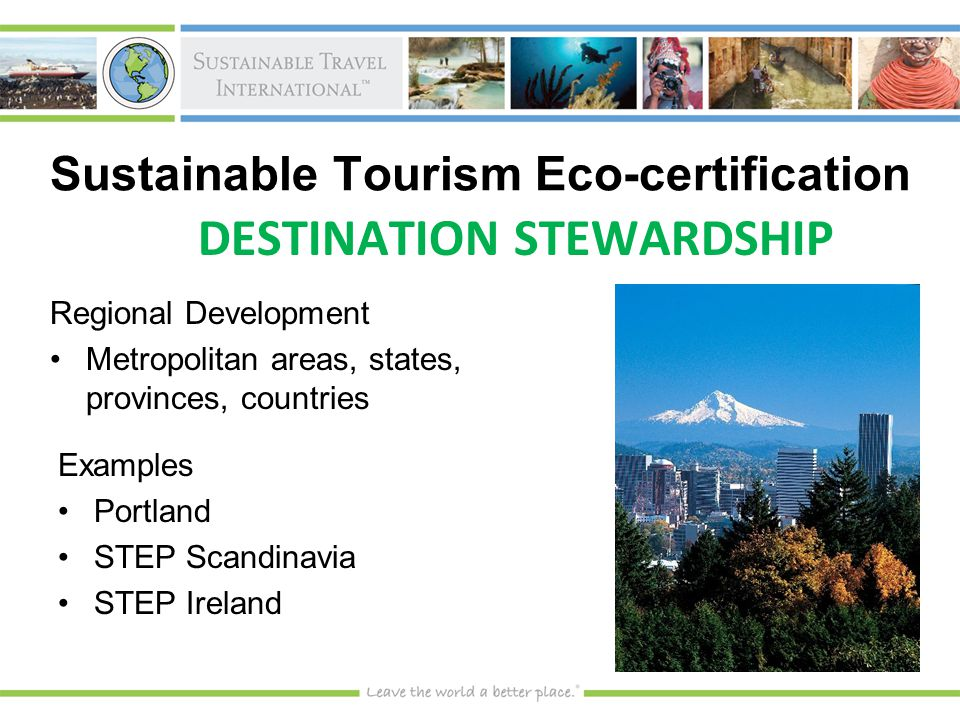 Regional Development Metropolitan areas, states, provinces, countriesMetropolitan areas, states, provinces, countries Examples PortlandPortland STEP ScandinaviaSTEP Scandinavia STEP IrelandSTEP Ireland DESTINATION STEWARDSHIP Sustainable Tourism Eco-certification
