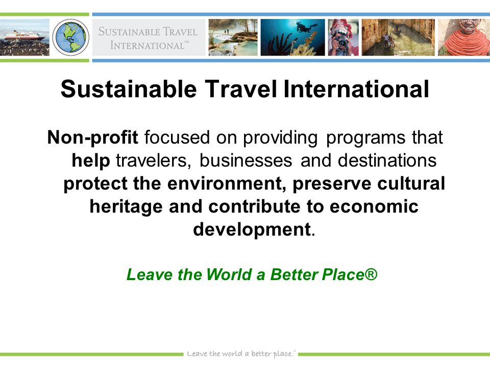 Sustainable Travel International Non-profit focused on Non-profit focused on providing programs that help travelers, businesses and destinations protect the environment, preserve cultural heritage and contribute to economic development.