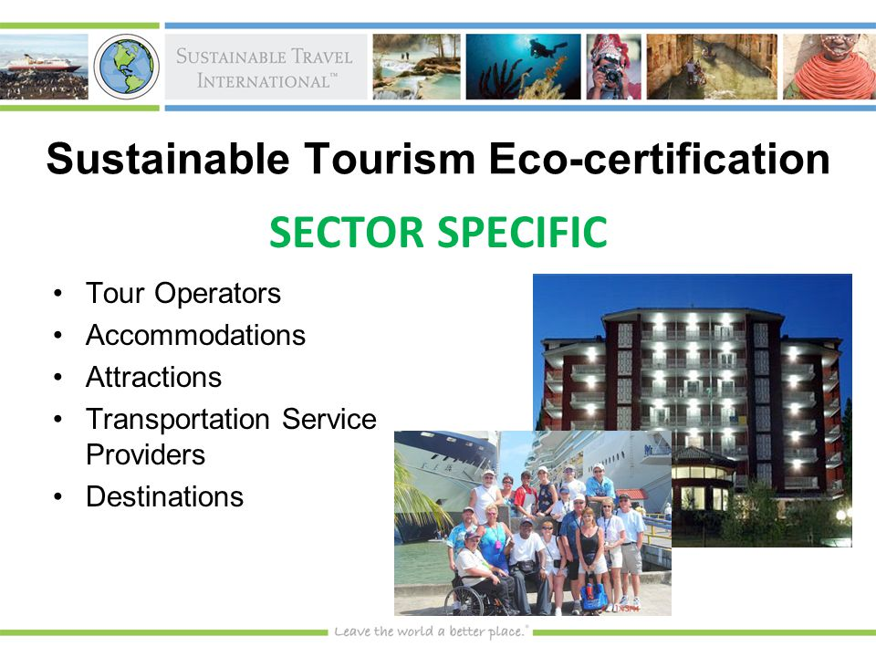 Sustainable Tourism Eco-certification SECTOR SPECIFIC Tour OperatorsTour Operators AccommodationsAccommodations AttractionsAttractions Transportation Service ProvidersTransportation Service Providers DestinationsDestinations