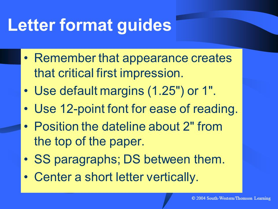 © 2004 South-Western/Thomson Learning Letter format guides Remember that appearance creates that critical first impression. Use default margins (1.25