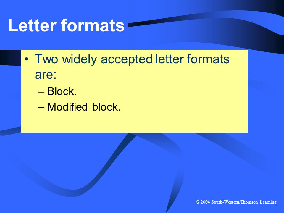 © 2004 South-Western/Thomson Learning Letter formats Two widely accepted letter formats are: –Block. –Modified block.