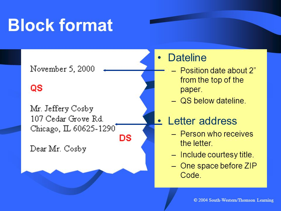 """© 2004 South-Western/Thomson Learning Block format Dateline –Position date about 2"""" from the top of the paper. –QS below dateline. Letter address –Per"""