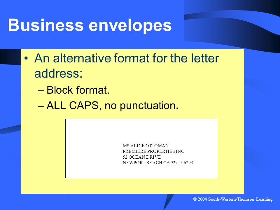 © 2004 South-Western/Thomson Learning Business envelopes An alternative format for the letter address: –Block format. –ALL CAPS, no punctuation. MS AL